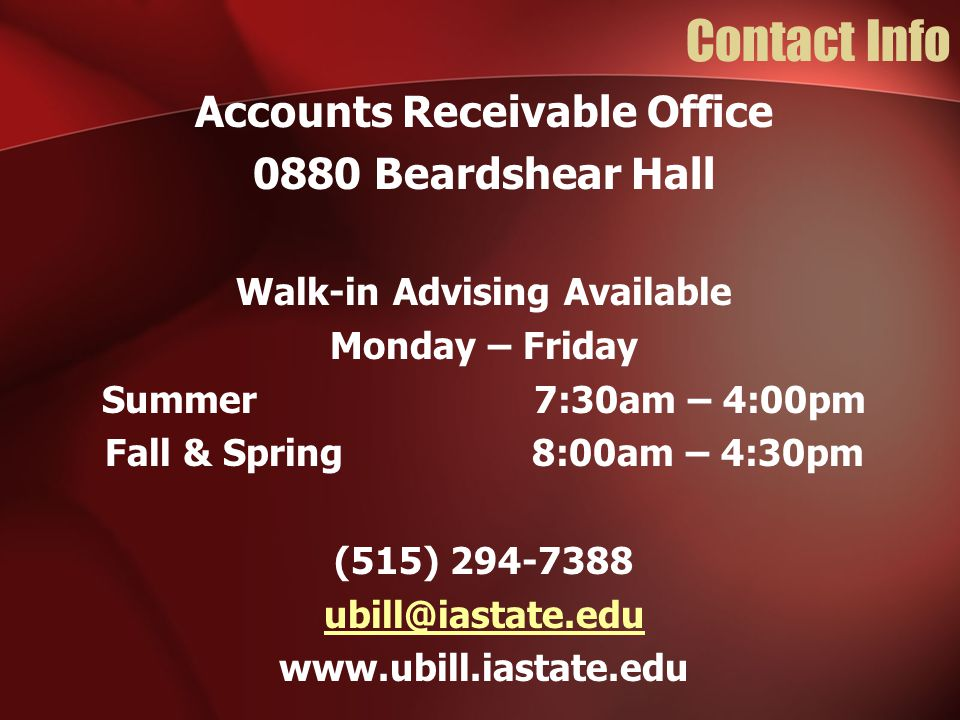 Contact Info Accounts Receivable Office 0880 Beardshear Hall Walk-in Advising Available Monday – Friday Summer 7:30am – 4:00pm Fall & Spring 8:00am –