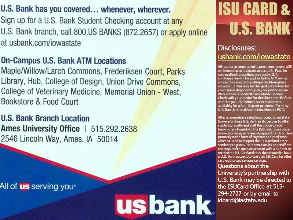 ISU CARD & U.S. BANK Disclosures: usbank.com/iowastate All regular account opening procedures apply. $25 minimum deposit to open an account. Fees for