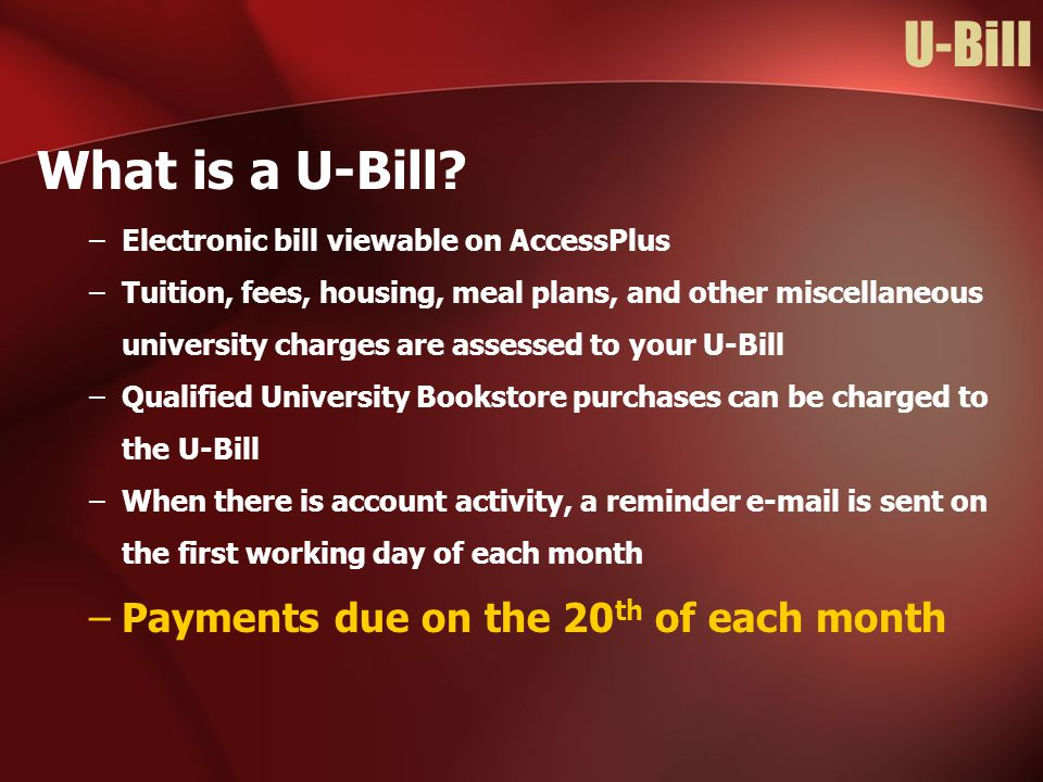 U-Bill What is a U-Bill? –Electronic bill viewable on AccessPlus –Tuition, fees, housing, meal plans, and other miscellaneous university charges are a