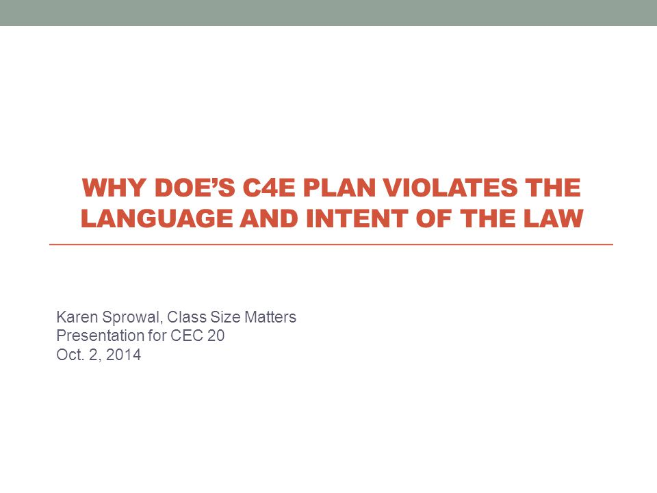 Karen Sprowal, Class Size Matters Presentation for CEC 20 Oct. 2, 2014 WHY DOE'S C4E PLAN VIOLATES THE LANGUAGE AND INTENT OF THE LAW