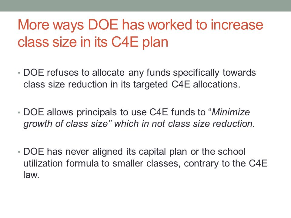 More ways DOE has worked to increase class size in its C4E plan DOE refuses to allocate any funds specifically towards class size reduction in its targeted C4E allocations.
