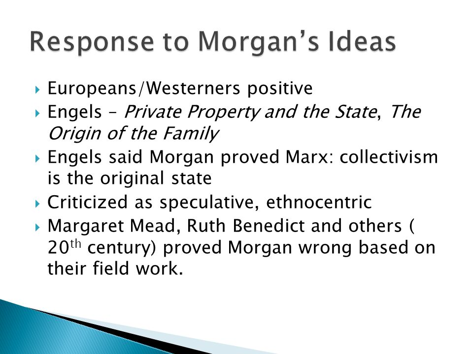  Europeans/Westerners positive  Engels – Private Property and the State, The Origin of the Family  Engels said Morgan proved Marx: collectivism is the original state  Criticized as speculative, ethnocentric  Margaret Mead, Ruth Benedict and others ( 20 th century) proved Morgan wrong based on their field work.
