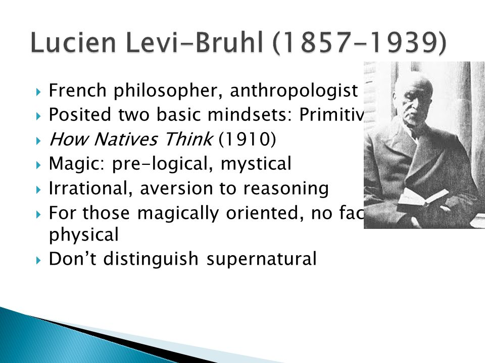  French philosopher, anthropologist  Posited two basic mindsets: Primitive, western  How Natives Think (1910)  Magic: pre-logical, mystical  Irrational, aversion to reasoning  For those magically oriented, no fact is purely physical  Don't distinguish supernatural