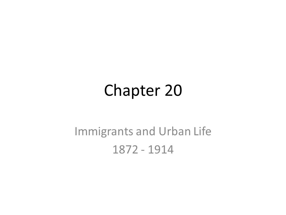 Chapter 20 Immigrants and Urban Life 1872 - 1914