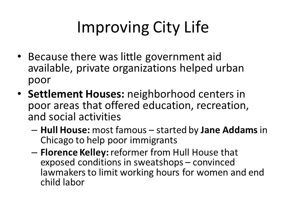 Improving City Life Because there was little government aid available, private organizations helped urban poor Settlement Houses: neighborhood centers