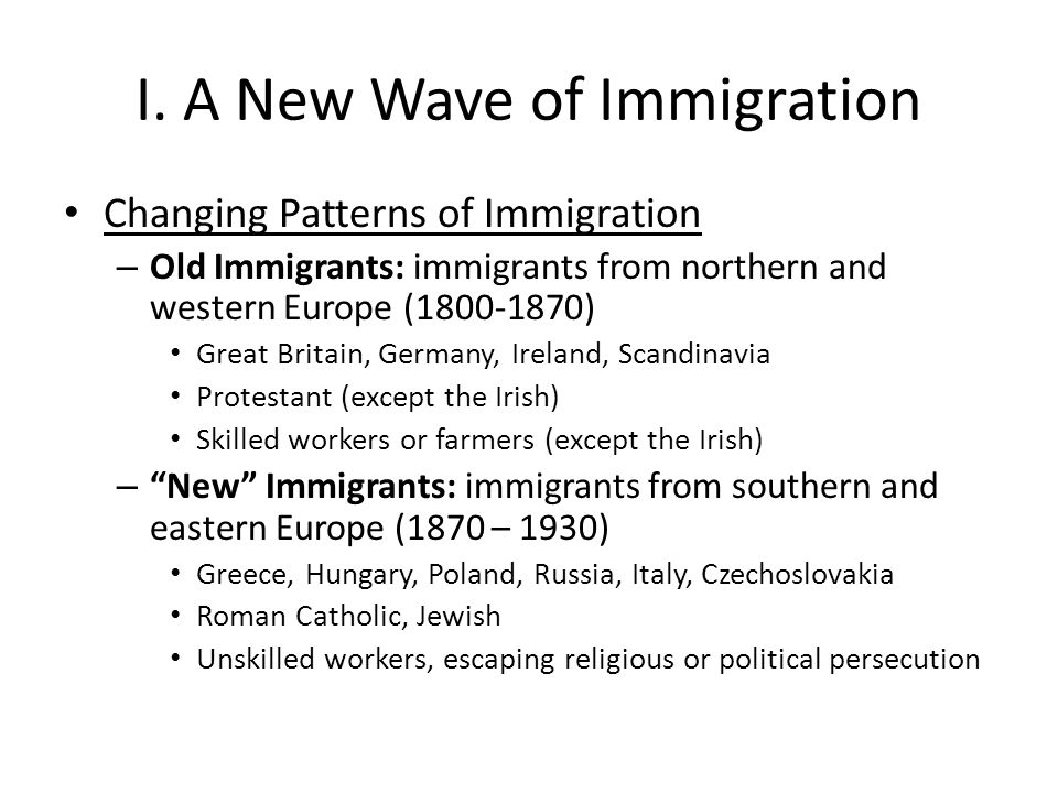 I. A New Wave of Immigration Changing Patterns of Immigration – Old Immigrants: immigrants from northern and western Europe (1800-1870) Great Britain,