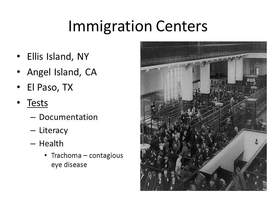 Immigration Centers Ellis Island, NY Angel Island, CA El Paso, TX Tests – Documentation – Literacy – Health Trachoma – contagious eye disease