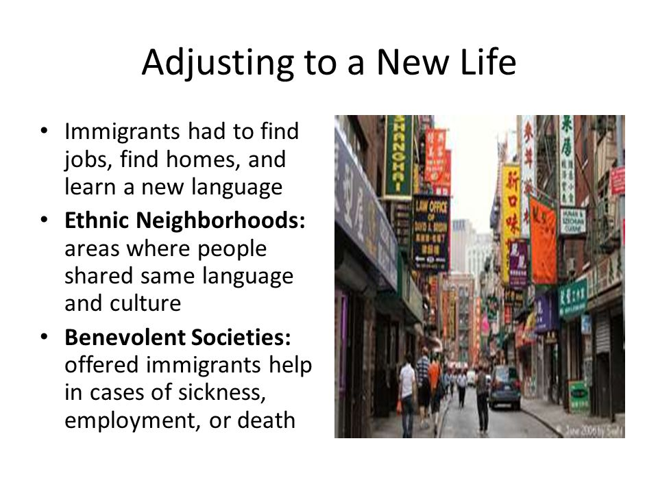 Adjusting to a New Life Immigrants had to find jobs, find homes, and learn a new language Ethnic Neighborhoods: areas where people shared same languag