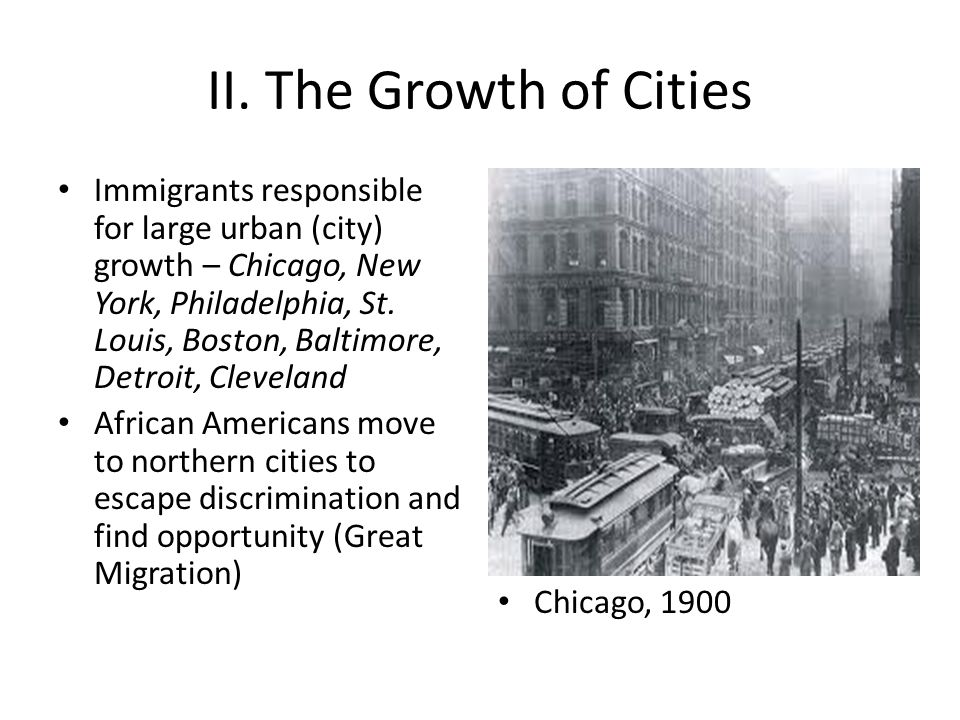 II. The Growth of Cities Immigrants responsible for large urban (city) growth – Chicago, New York, Philadelphia, St. Louis, Boston, Baltimore, Detroit