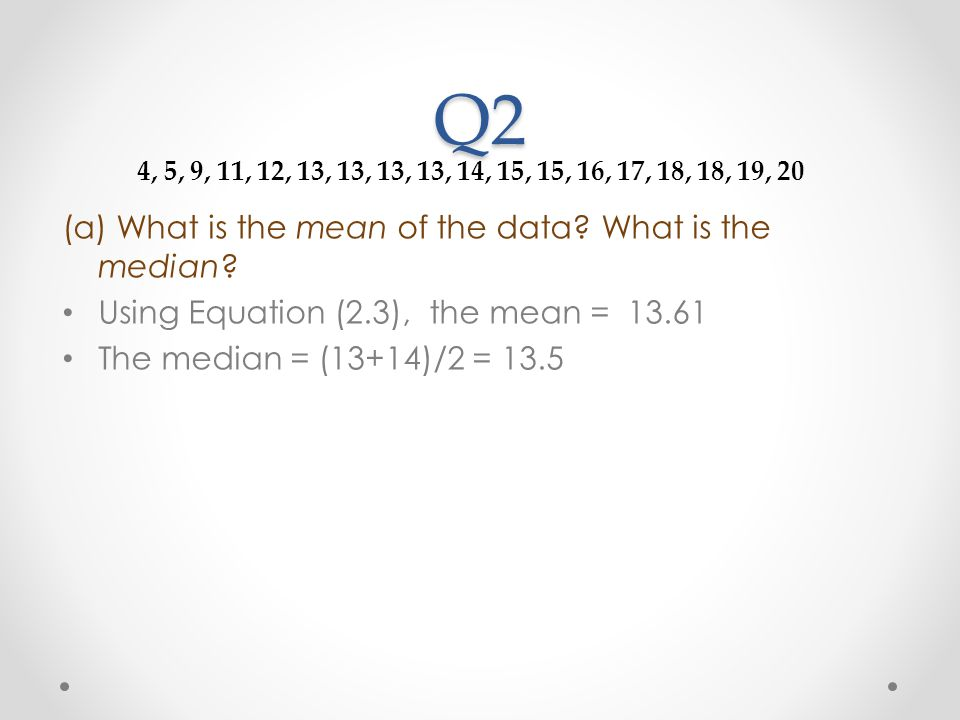 Q2 (a) What is the mean of the data? What is the median? Using Equation (2.3), the mean = 13.61 The median = (13+14)/2 = 13.5 4, 5, 9, 11, 12, 13, 13,