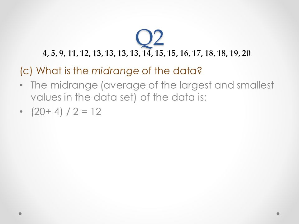 Q2 (c) What is the midrange of the data? The midrange (average of the largest and smallest values in the data set) of the data is: (20+ 4) / 2 = 12 4,