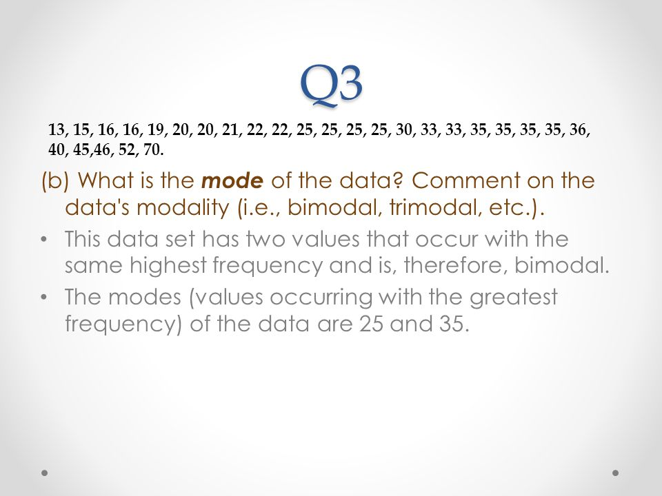 Q3 (b) What is the mode of the data? Comment on the data's modality (i.e., bimodal, trimodal, etc.). This data set has two values that occur with the