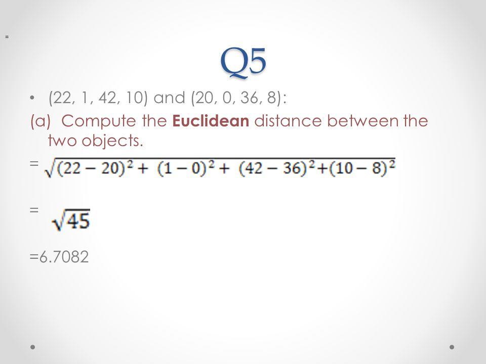 Q5 (22, 1, 42, 10) and (20, 0, 36, 8): (a) Compute the Euclidean distance between the two objects. = =6.7082 =