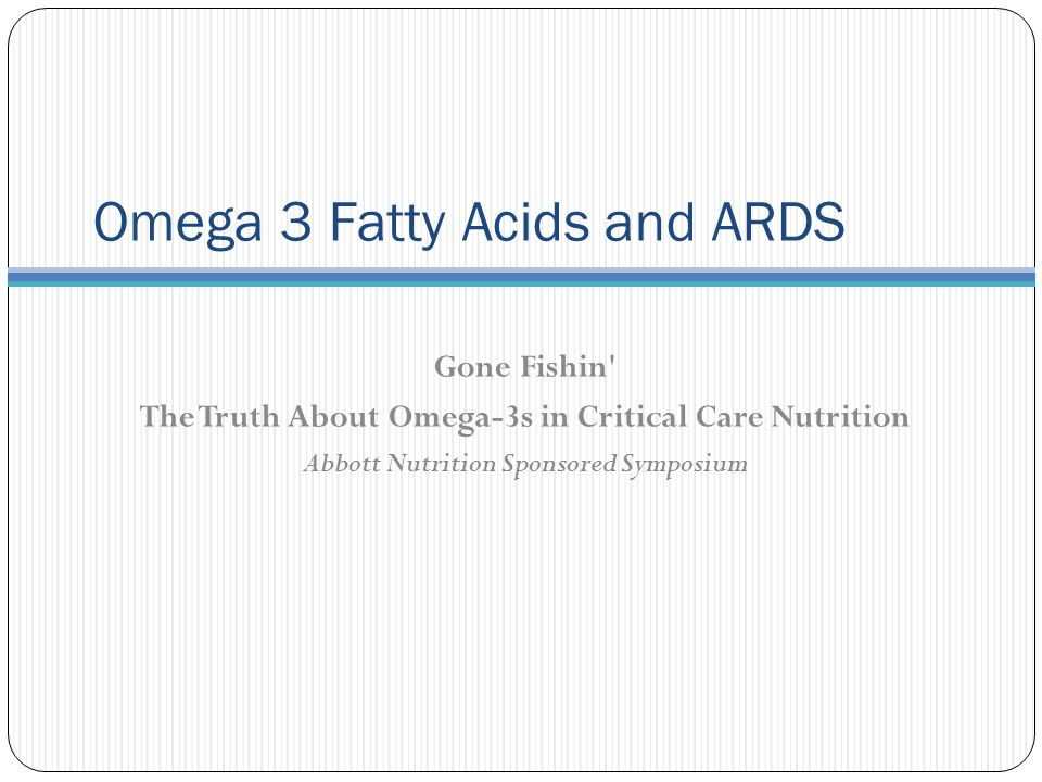 Omega 3 Fatty Acids and ARDS Gone Fishin The Truth About Omega-3s in Critical Care Nutrition Abbott Nutrition Sponsored Symposium