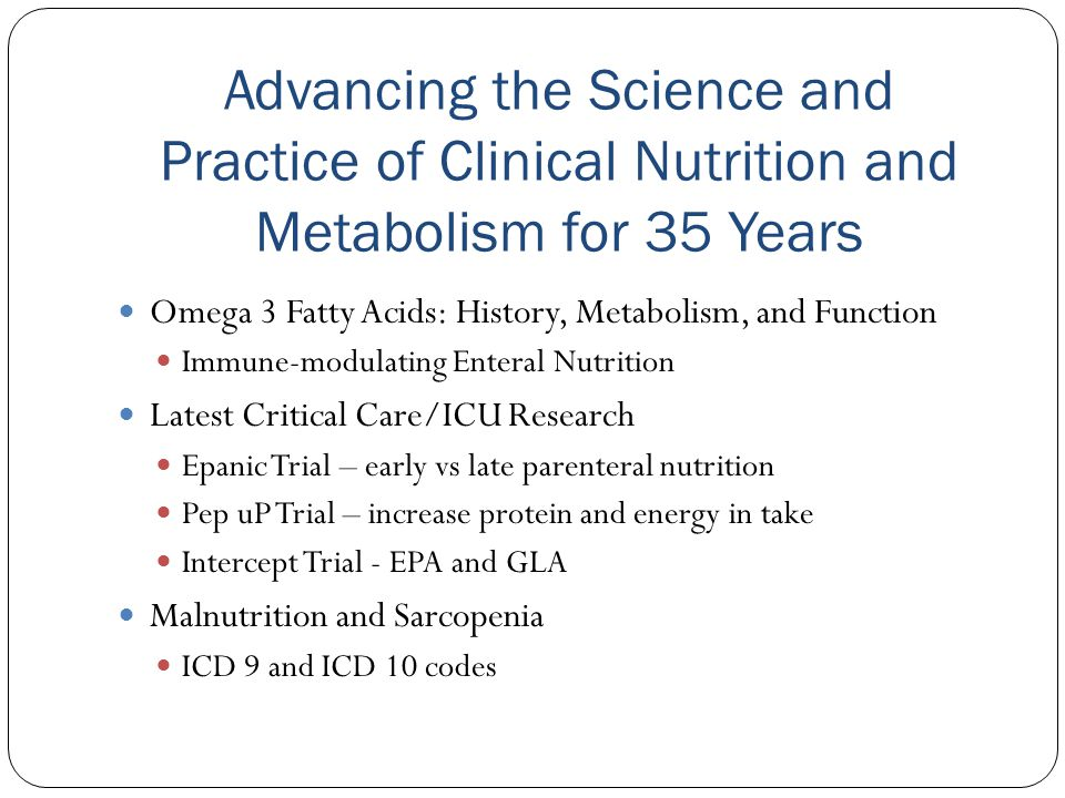 Parenteral Nutrition Safe PN practices and Competency Programs Sustain TM Product Shortages Advanced RD Practice Focused Physical Assessment Skill Small bowel feeding tube placement Research and publishing Advancing the Science and Practice of Clinical Nutrition and Metabolism for 35 Years