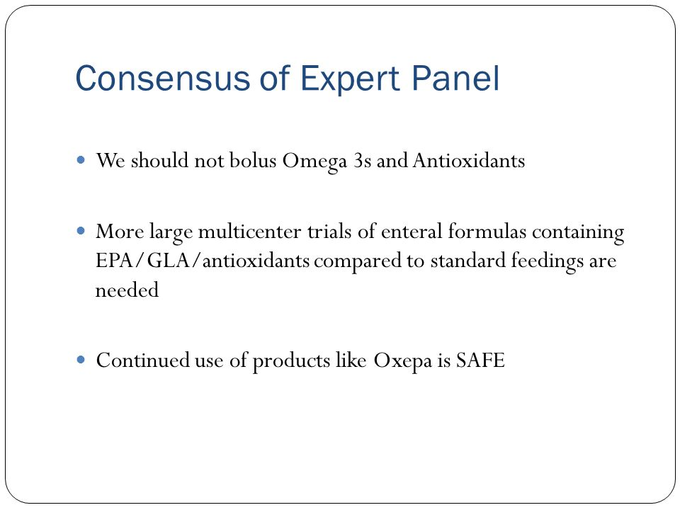 Consensus of Expert Panel We should not bolus Omega 3s and Antioxidants More large multicenter trials of enteral formulas containing EPA/GLA/antioxida