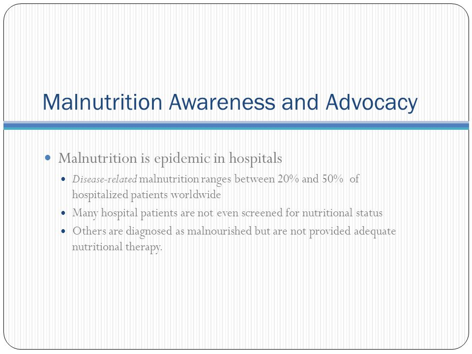 Malnutrition Awareness and Advocacy Malnutrition is epidemic in hospitals Disease-related malnutrition ranges between 20% and 50% of hospitalized patients worldwide Many hospital patients are not even screened for nutritional status Others are diagnosed as malnourished but are not provided adequate nutritional therapy.