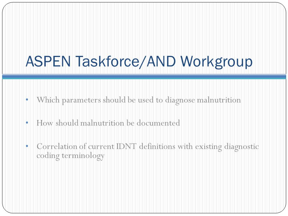 ASPEN Taskforce/AND Workgroup Which parameters should be used to diagnose malnutrition How should malnutrition be documented Correlation of current IDNT definitions with existing diagnostic coding terminology