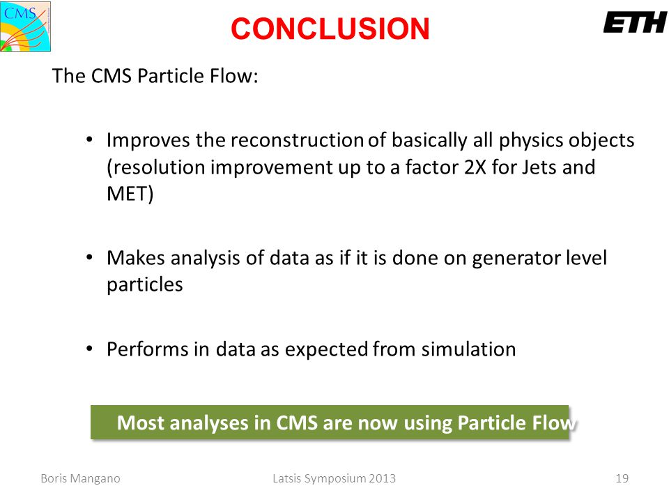 Boris ManganoLatsis Symposium 201319 The CMS Particle Flow: Improves the reconstruction of basically all physics objects (resolution improvement up to