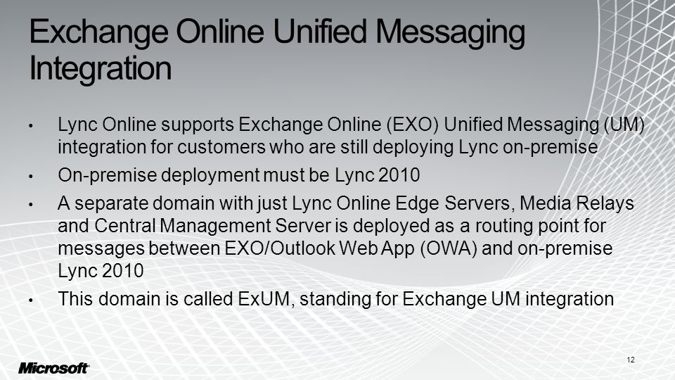Exchange Online Unified Messaging Integration Lync Online supports Exchange Online (EXO) Unified Messaging (UM) integration for customers who are still deploying Lync on-premise On-premise deployment must be Lync 2010 A separate domain with just Lync Online Edge Servers, Media Relays and Central Management Server is deployed as a routing point for messages between EXO/Outlook Web App (OWA) and on-premise Lync 2010 This domain is called ExUM, standing for Exchange UM integration 12