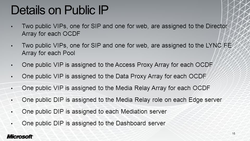 Details on Public IP Two public VIPs, one for SIP and one for web, are assigned to the Director Array for each OCDF Two public VIPs, one for SIP and one for web, are assigned to the LYNC FE Array for each Pool One public VIP is assigned to the Access Proxy Array for each OCDF One public VIP is assigned to the Data Proxy Array for each OCDF One public VIP is assigned to the Media Relay Array for each OCDF One public DIP is assigned to the Media Relay role on each Edge server One public DIP is assigned to each Mediation server One public DIP is assigned to the Dashboard server 15