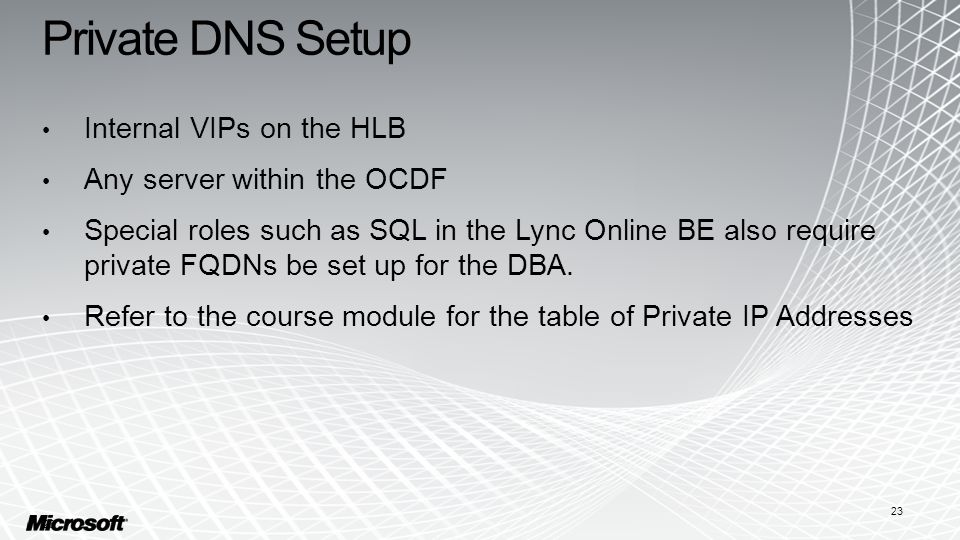 Private DNS Setup Internal VIPs on the HLB Any server within the OCDF Special roles such as SQL in the Lync Online BE also require private FQDNs be set up for the DBA.