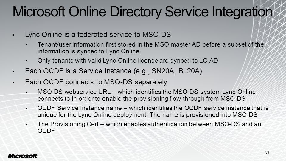 Microsoft Online Directory Service Integration Lync Online is a federated service to MSO-DS Tenant/user information first stored in the MSO master AD before a subset of the information is synced to Lync Online Only tenants with valid Lync Online license are synced to LO AD Each OCDF is a Service Instance (e.g., SN20A, BL20A) Each OCDF connects to MSO-DS separately MSO-DS webservice URL – which identifies the MSO-DS system Lync Online connects to in order to enable the provisioning flow-through from MSO-DS OCDF Service Instance name – which identifies the OCDF service instance that is unique for the Lync Online deployment.