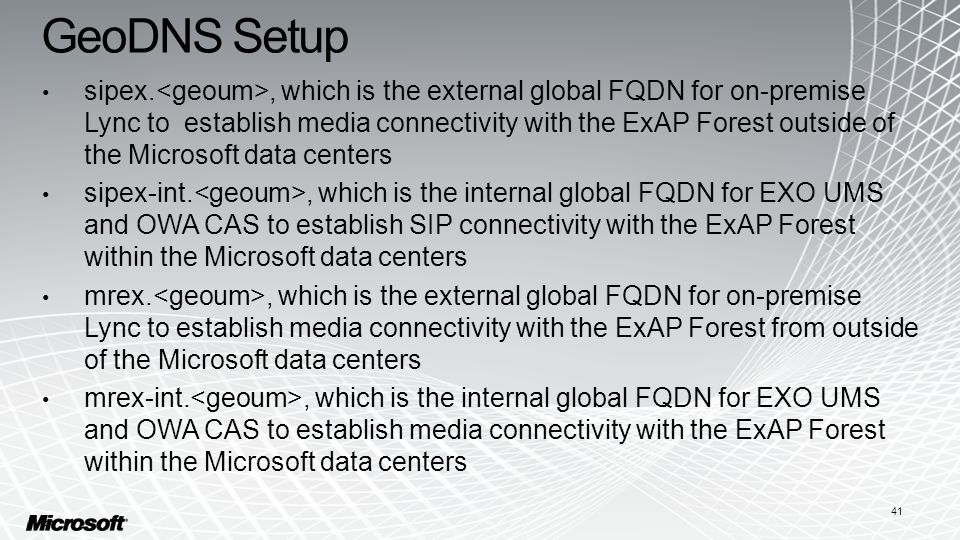 GeoDNS Setup 41 sipex., which is the external global FQDN for on-premise Lync to establish media connectivity with the ExAP Forest outside of the Microsoft data centers sipex-int., which is the internal global FQDN for EXO UMS and OWA CAS to establish SIP connectivity with the ExAP Forest within the Microsoft data centers mrex., which is the external global FQDN for on-premise Lync to establish media connectivity with the ExAP Forest from outside of the Microsoft data centers mrex-int., which is the internal global FQDN for EXO UMS and OWA CAS to establish media connectivity with the ExAP Forest within the Microsoft data centers 41