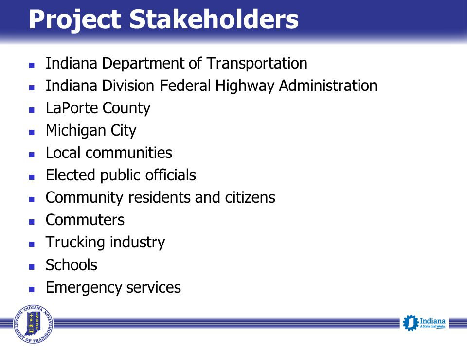 Project Stakeholders Indiana Department of Transportation Indiana Division Federal Highway Administration LaPorte County Michigan City Local communities Elected public officials Community residents and citizens Commuters Trucking industry Schools Emergency services