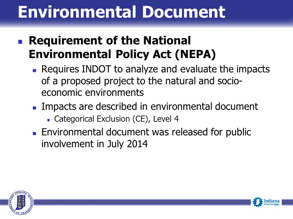 Environmental Document Requirement of the National Environmental Policy Act (NEPA) Requires INDOT to analyze and evaluate the impacts of a proposed project to the natural and socio- economic environments Impacts are described in environmental document Categorical Exclusion (CE), Level 4 Environmental document was released for public involvement in July 2014