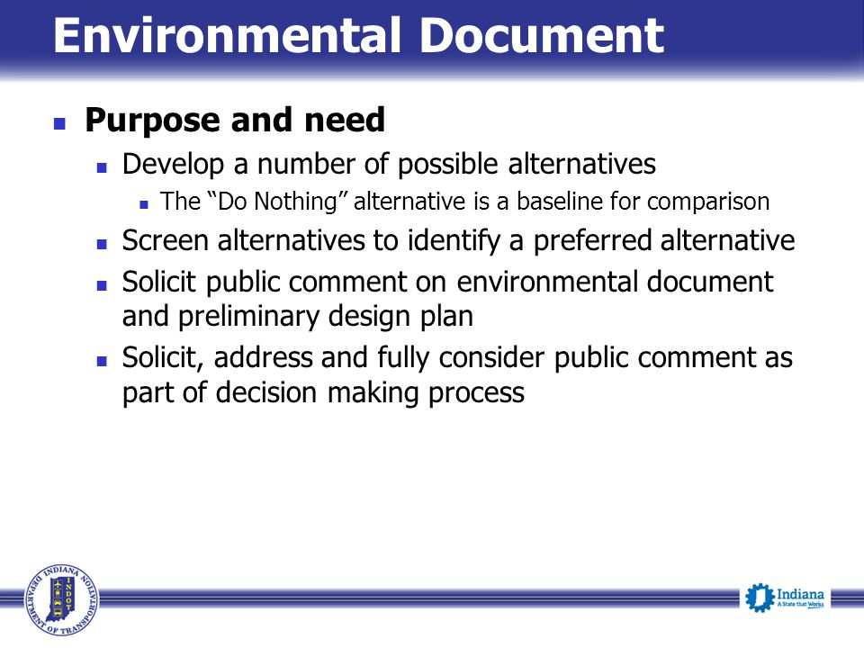 Environmental Document Purpose and need Develop a number of possible alternatives The Do Nothing alternative is a baseline for comparison Screen alternatives to identify a preferred alternative Solicit public comment on environmental document and preliminary design plan Solicit, address and fully consider public comment as part of decision making process
