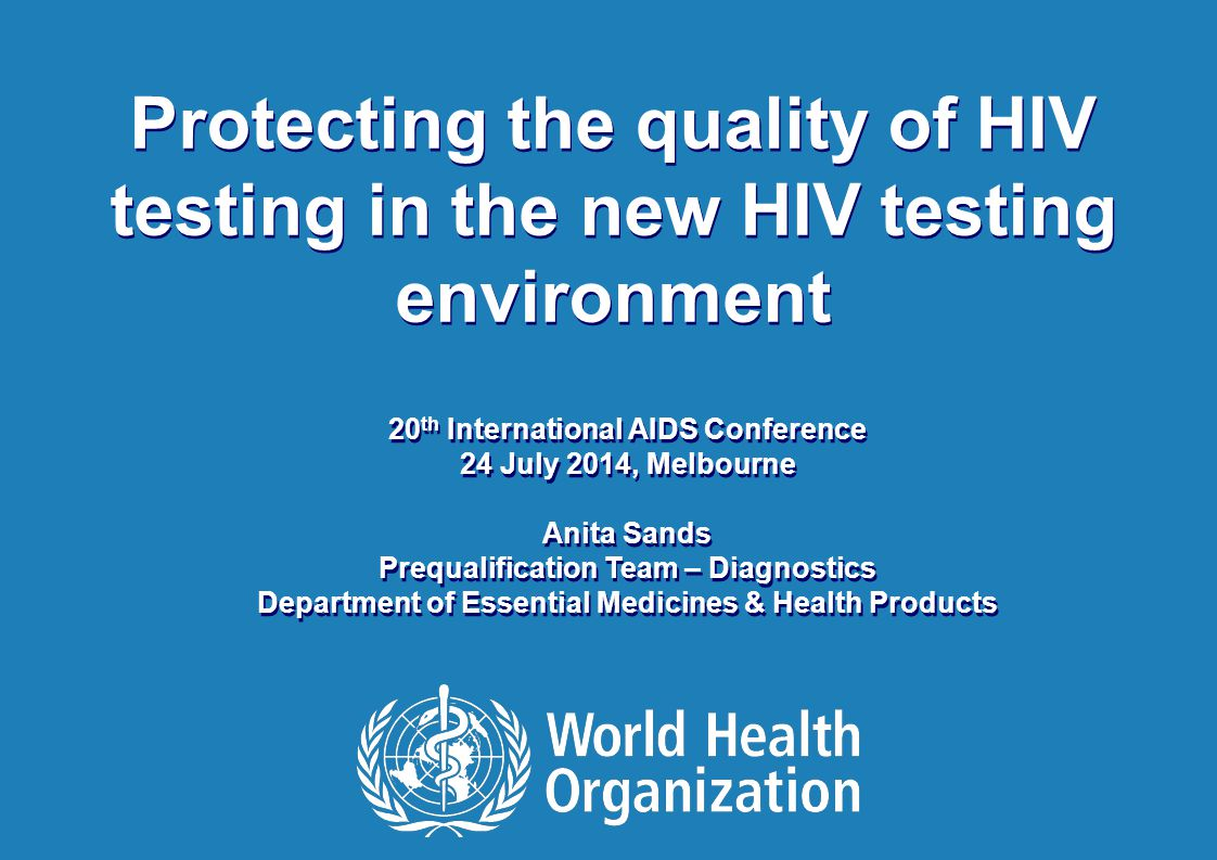 20 th International AIDS Conference | 24 July 2014 1 |1 | Protecting the quality of HIV testing in the new HIV testing environment 20 th International AIDS Conference 24 July 2014, Melbourne Anita Sands Prequalification Team – Diagnostics Department of Essential Medicines & Health Products 20 th International AIDS Conference 24 July 2014, Melbourne Anita Sands Prequalification Team – Diagnostics Department of Essential Medicines & Health Products