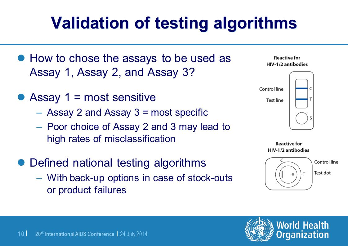 20 th International AIDS Conference | 24 July 2014 10 | Validation of testing algorithms How to chose the assays to be used as Assay 1, Assay 2, and Assay 3.