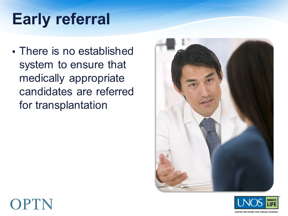  There is no established system to ensure that medically appropriate candidates are referred for transplantation Early referral