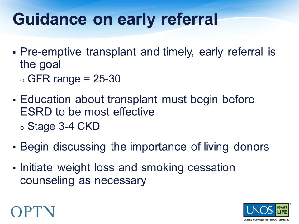  Pre-emptive transplant and timely, early referral is the goal o GFR range = 25-30  Education about transplant must begin before ESRD to be most effective o Stage 3-4 CKD  Begin discussing the importance of living donors  Initiate weight loss and smoking cessation counseling as necessary Guidance on early referral