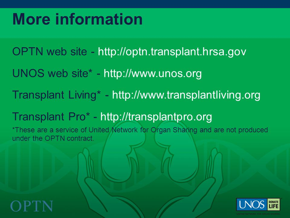 OPTN web site - http://optn.transplant.hrsa.gov UNOS web site* - http://www.unos.org Transplant Living* - http://www.transplantliving.org Transplant Pro* - http://transplantpro.org *These are a service of United Network for Organ Sharing and are not produced under the OPTN contract.