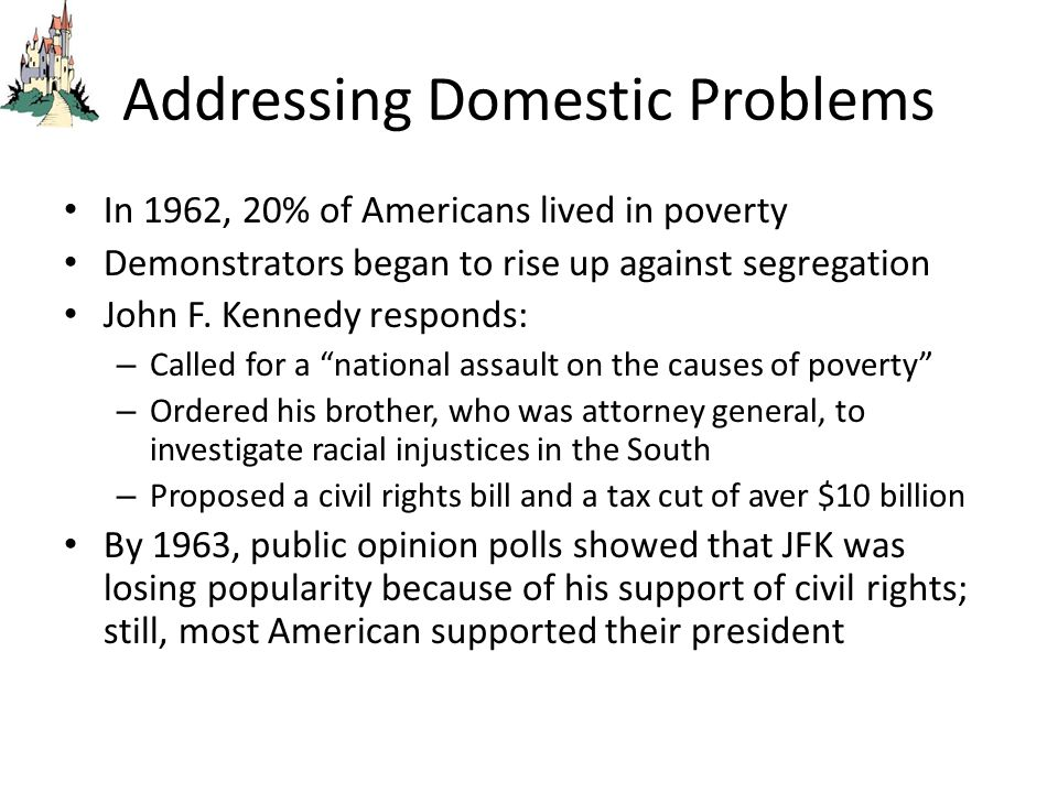 Addressing Domestic Problems In 1962, 20% of Americans lived in poverty Demonstrators began to rise up against segregation John F. Kennedy responds: –