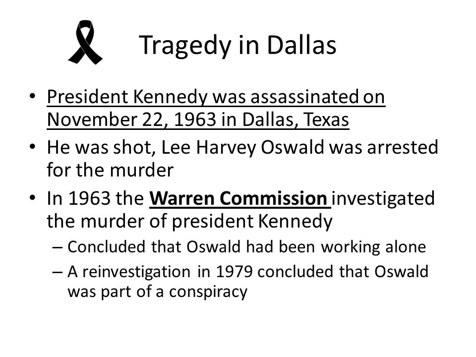 Tragedy in Dallas President Kennedy was assassinated on November 22, 1963 in Dallas, Texas He was shot, Lee Harvey Oswald was arrested for the murder