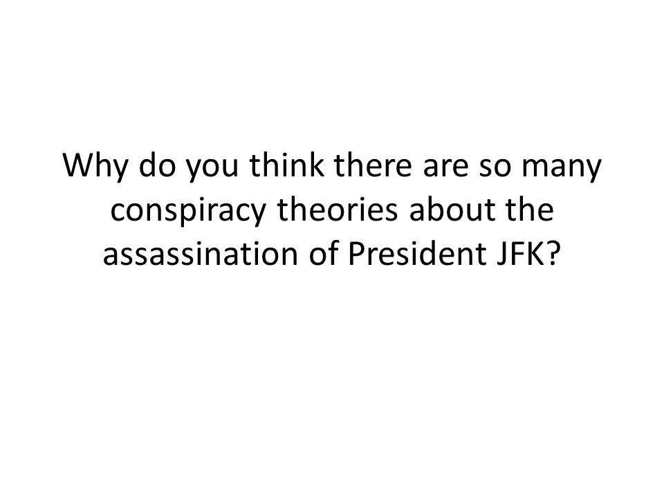 Why do you think there are so many conspiracy theories about the assassination of President JFK?