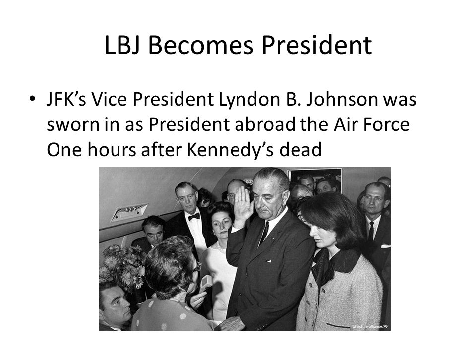 LBJ Becomes President JFK's Vice President Lyndon B. Johnson was sworn in as President abroad the Air Force One hours after Kennedy's dead