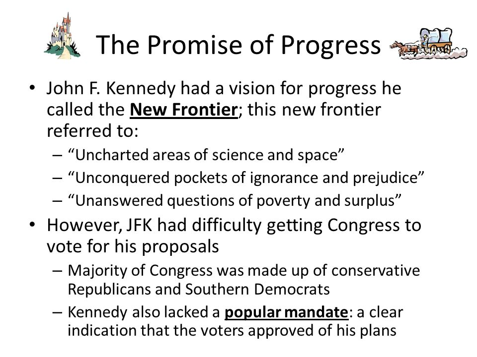 """The Promise of Progress John F. Kennedy had a vision for progress he called the New Frontier; this new frontier referred to: – """"Uncharted areas of sci"""