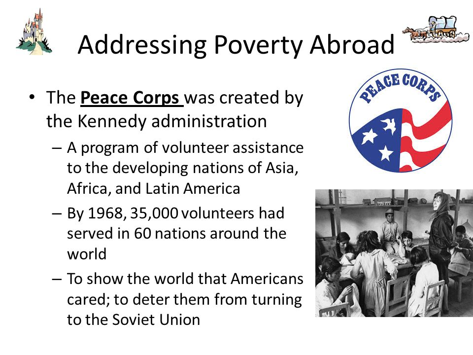 Addressing Poverty Abroad The Peace Corps was created by the Kennedy administration – A program of volunteer assistance to the developing nations of A