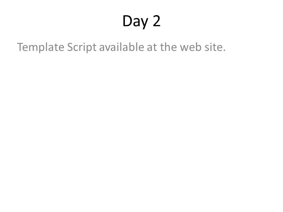 Day 2 Template Script available at the web site.