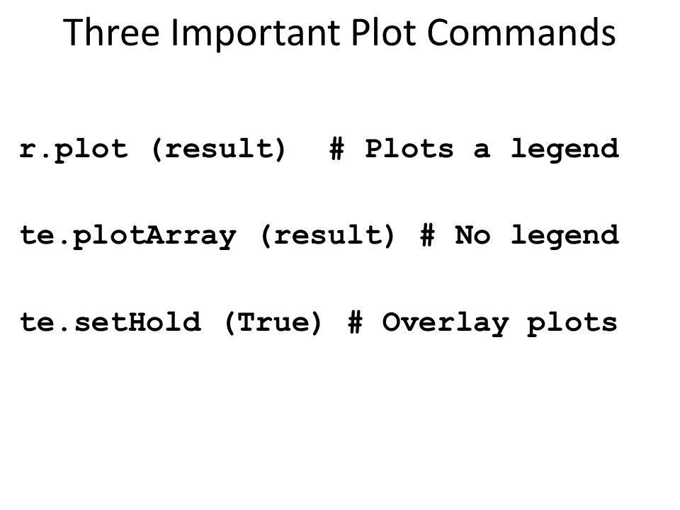 Three Important Plot Commands r.plot (result) # Plots a legend te.plotArray (result) # No legend te.setHold (True) # Overlay plots