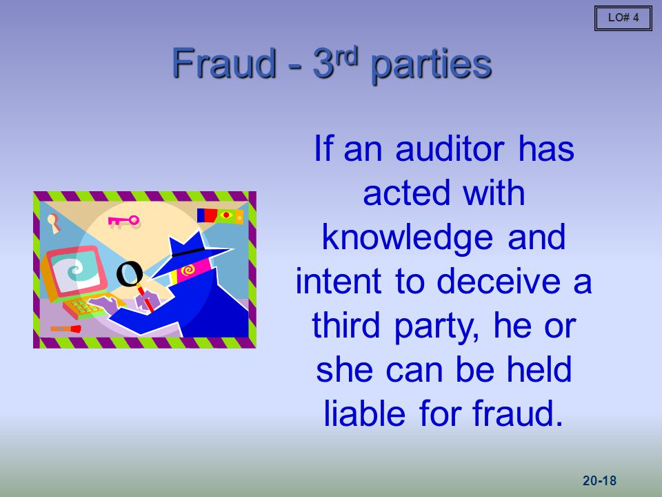 Fraud - 3 rd parties If an auditor has acted with knowledge and intent to deceive a third party, he or she can be held liable for fraud.