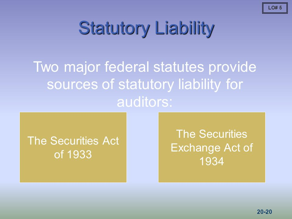 Statutory Liability The Securities Act of 1933 The Securities Exchange Act of 1934 Two major federal statutes provide sources of statutory liability for auditors: LO# 5 20-20