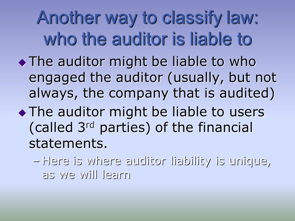 Another way to classify law: who the auditor is liable to  The auditor might be liable to who engaged the auditor (usually, but not always, the company that is audited)  The auditor might be liable to users (called 3 rd parties) of the financial statements.