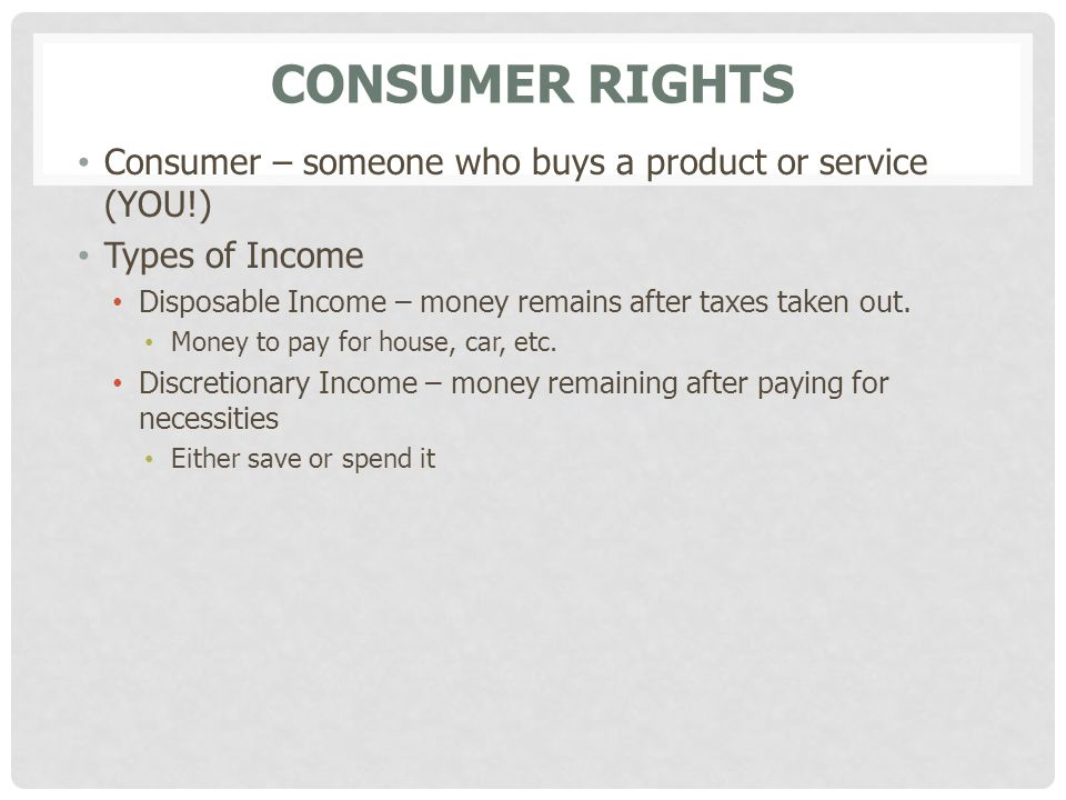 CONSUMER RIGHTS Consumer – someone who buys a product or service (YOU!) Types of Income Disposable Income – money remains after taxes taken out. Money