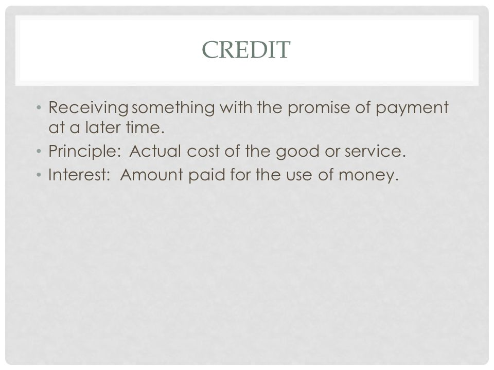 CREDIT Receiving something with the promise of payment at a later time. Principle: Actual cost of the good or service. Interest: Amount paid for the u