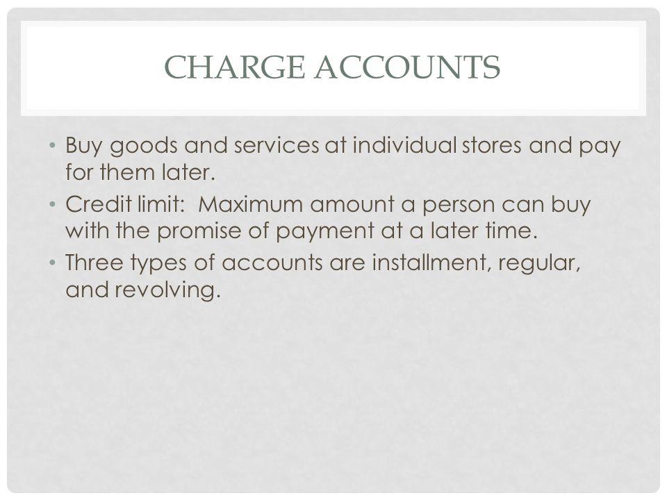 TYPES OF CHARGE ACCOUNTS 1.Installment Account Repaid with equal payments over a certain period of time Part of the payment goes towards interest & part towards the principle Car loan or mortgage 2.Regular Account Billing cycles where a bill is sent at the end No interest is charged if entire bill is paid Account can't be used again until the balance is paid Interest is charged on the balance not paid Furniture Stores usually do this.